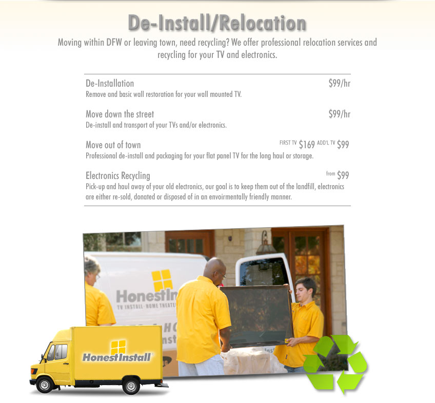 De-Install/Relocation.Moving to DFW or moving within DFW, need recycling? We offer professional relocation services and recycling for your TV and electronics.